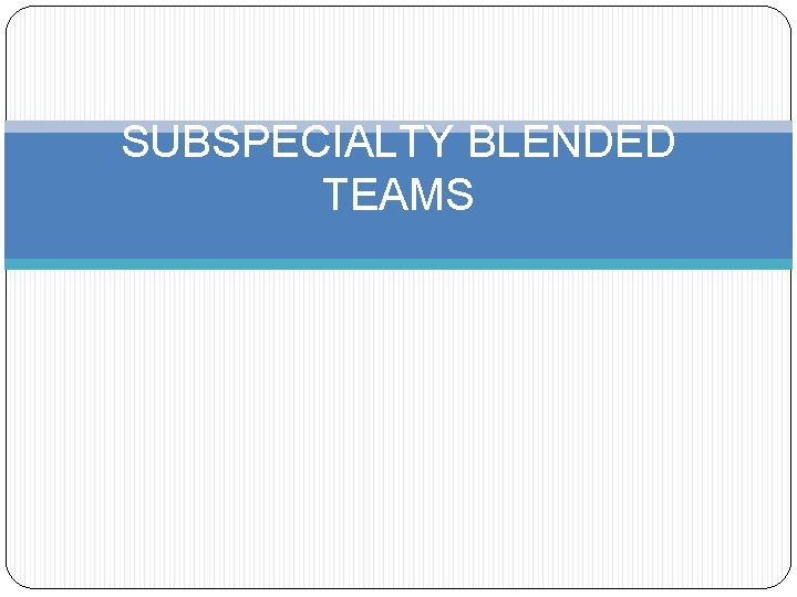 SUBSPECIALTY BLENDED TEAMS