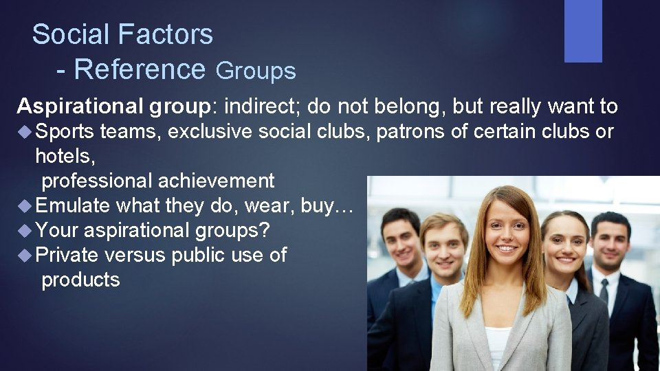 Social Factors - Reference Groups Aspirational group: indirect; do not belong, but really want