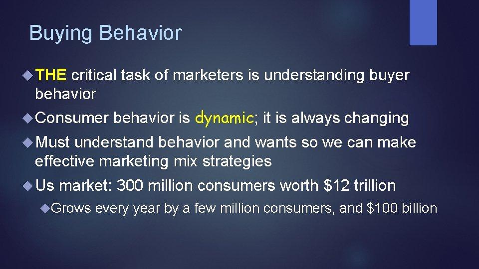 Buying Behavior THE critical task of marketers is understanding buyer behavior Consumer behavior is