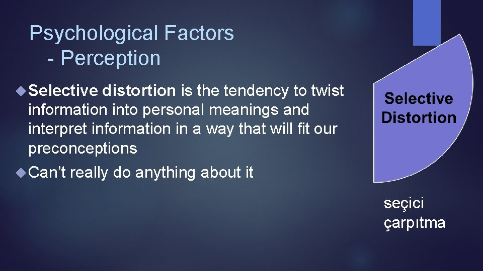 Psychological Factors - Perception Selective distortion is the tendency to twist information into personal