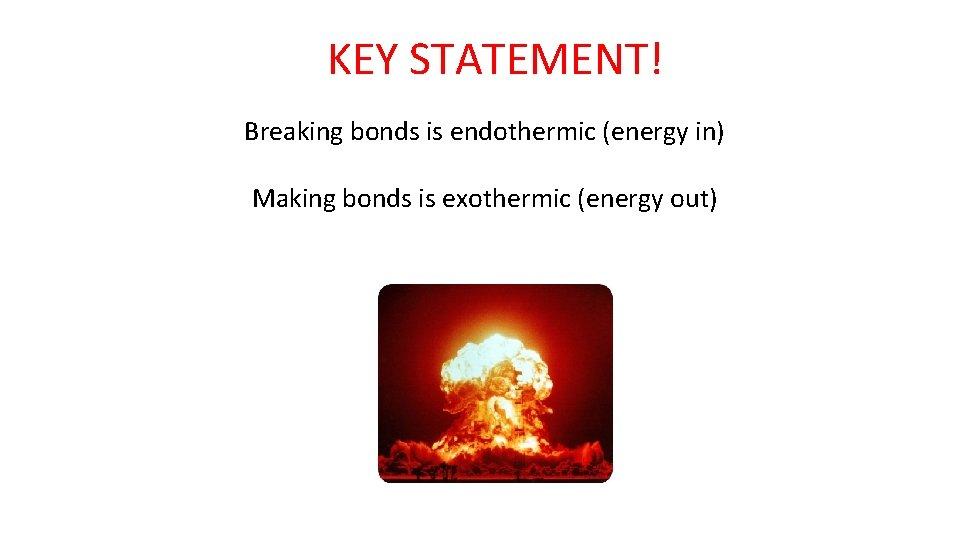 KEY STATEMENT! Breaking bonds is endothermic (energy in) Making bonds is exothermic (energy out)