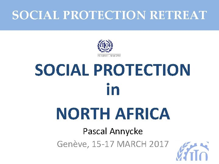 SOCIAL PROTECTION RETREAT SOCIAL PROTECTION in NORTH AFRICA Pascal Annycke Genève, 15 -17 MARCH