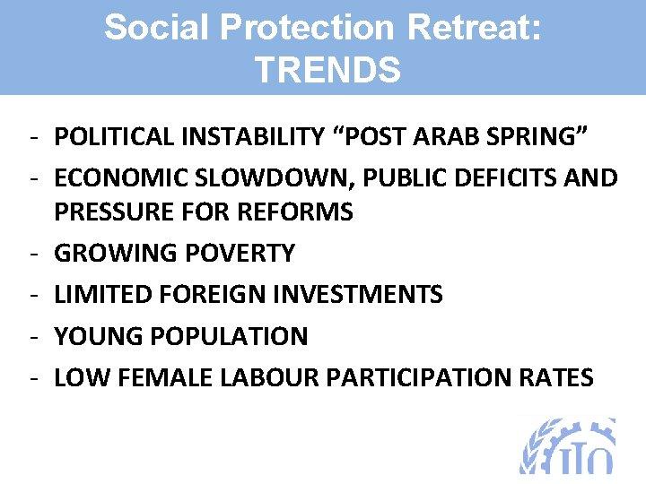 "Social Protection Retreat: TRENDS - POLITICAL INSTABILITY ""POST ARAB SPRING"" - ECONOMIC SLOWDOWN, PUBLIC"