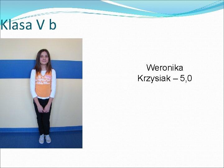 Klasa V b Weronika Krzysiak – 5, 0