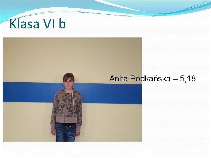 Klasa VI b Anita Podkańska – 5, 18