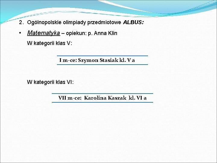 2. Ogólnopolskie olimpiady przedmiotowe ALBUS: • Matematyka – opiekun: p. Anna Klin W kategorii