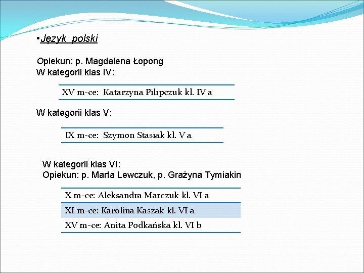 • Język polski Opiekun: p. Magdalena Łopong W kategorii klas IV: XV m-ce: