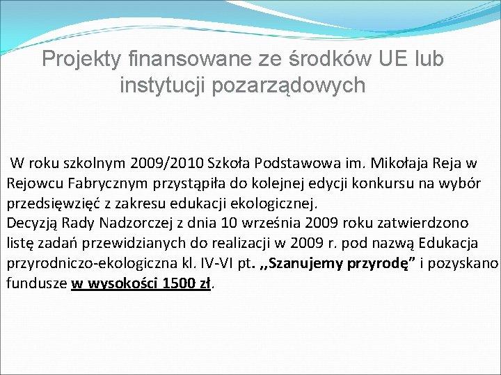 Projekty finansowane ze środków UE lub instytucji pozarządowych W roku szkolnym 2009/2010 Szkoła Podstawowa