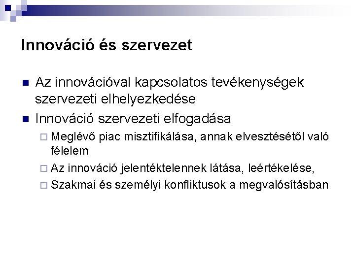 Innováció és szervezet n n Az innovációval kapcsolatos tevékenységek szervezeti elhelyezkedése Innováció szervezeti elfogadása