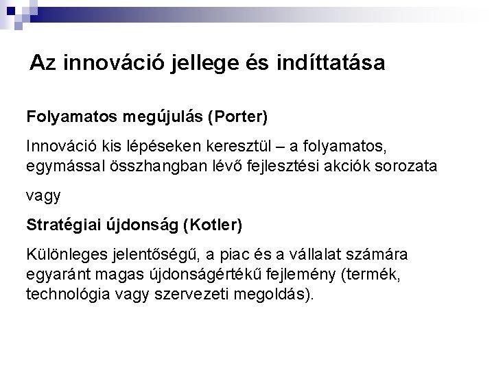 Az innováció jellege és indíttatása Folyamatos megújulás (Porter) Innováció kis lépéseken keresztül – a