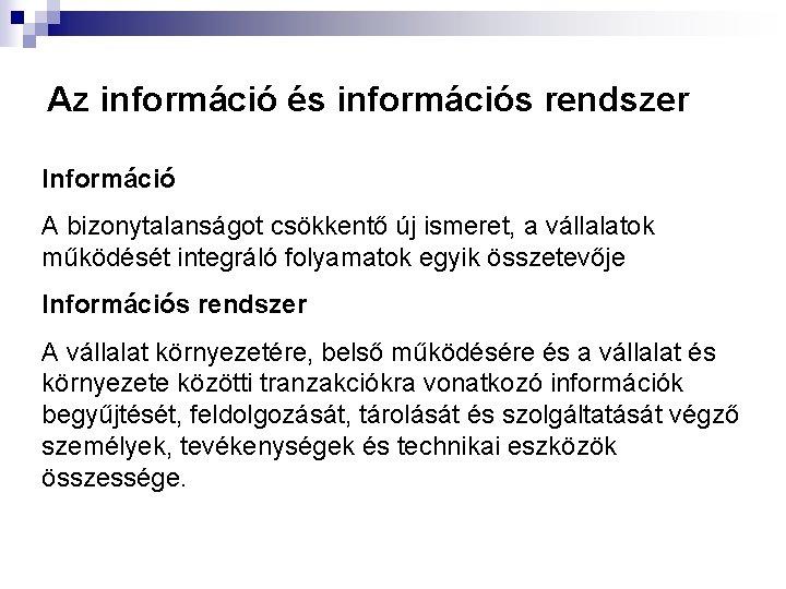 Az információ és információs rendszer Információ A bizonytalanságot csökkentő új ismeret, a vállalatok működését