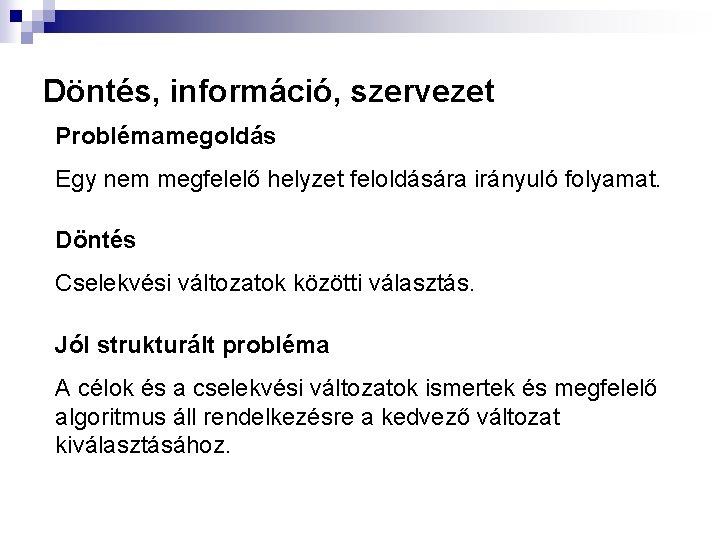 Döntés, információ, szervezet Problémamegoldás Egy nem megfelelő helyzet feloldására irányuló folyamat. Döntés Cselekvési változatok