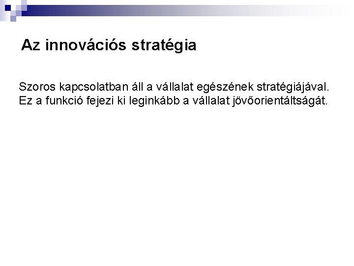 Az innovációs stratégia Szoros kapcsolatban áll a vállalat egészének stratégiájával. Ez a funkció fejezi