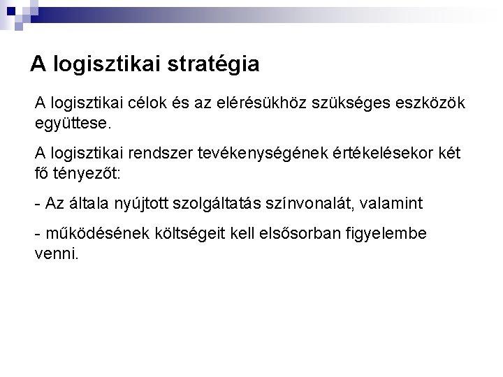 A logisztikai stratégia A logisztikai célok és az elérésükhöz szükséges eszközök együttese. A logisztikai