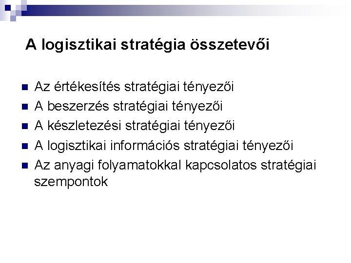 A logisztikai stratégia összetevői n n n Az értékesítés stratégiai tényezői A beszerzés stratégiai
