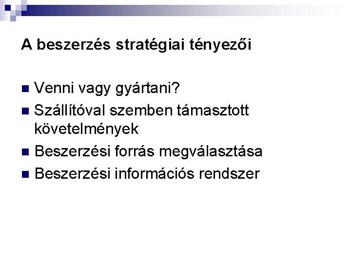 A beszerzés stratégiai tényezői Venni vagy gyártani? n Szállítóval szemben támasztott követelmények n Beszerzési