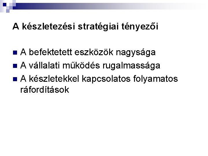 A készletezési stratégiai tényezői A befektetett eszközök nagysága n A vállalati működés rugalmassága n
