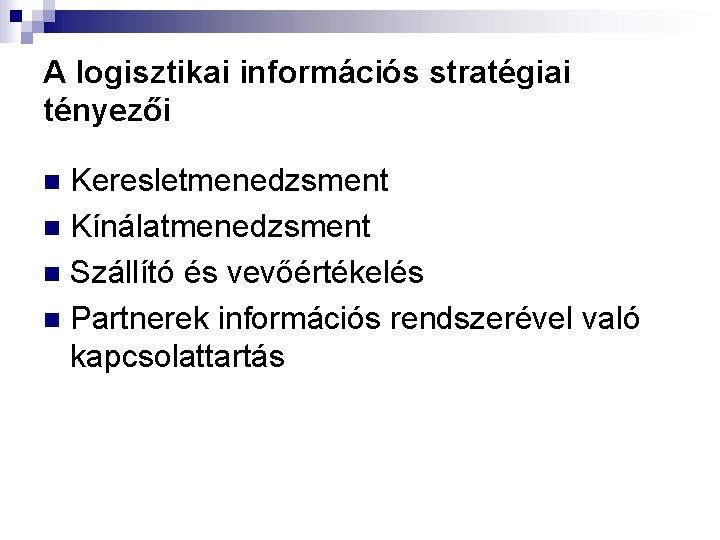 A logisztikai információs stratégiai tényezői Keresletmenedzsment n Kínálatmenedzsment n Szállító és vevőértékelés n Partnerek