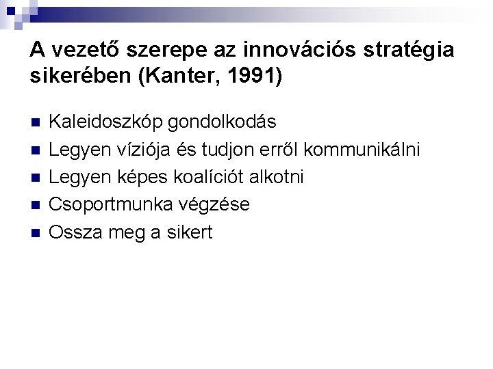 A vezető szerepe az innovációs stratégia sikerében (Kanter, 1991) n n n Kaleidoszkóp gondolkodás