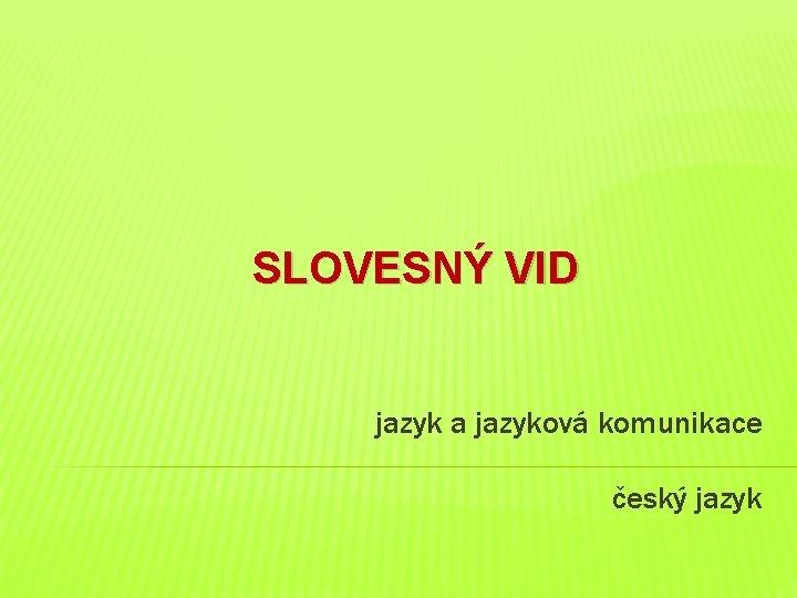 SLOVESNÝ VID jazyk a jazyková komunikace český jazyk