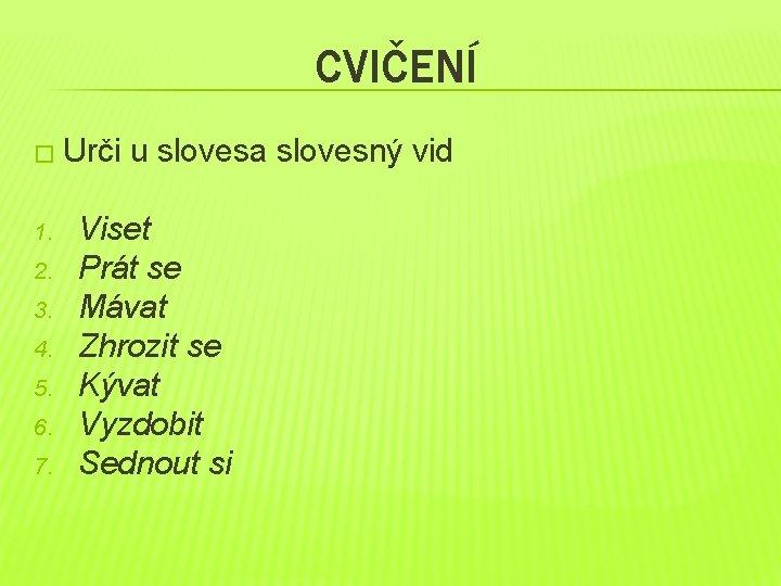 CVIČENÍ � Urči 1. 2. 3. 4. 5. 6. 7. u slovesa slovesný vid