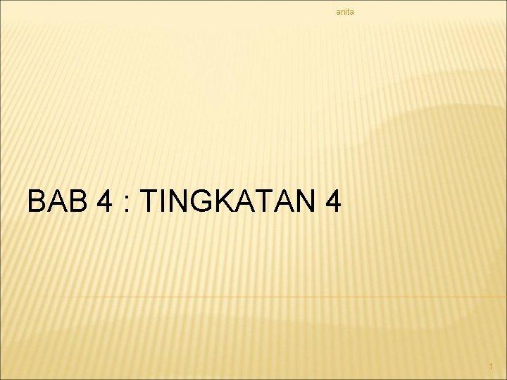 anita BAB 4 : TINGKATAN 4 1