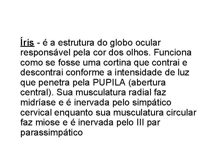 Íris - é a estrutura do globo ocular responsável pela cor dos olhos. Funciona