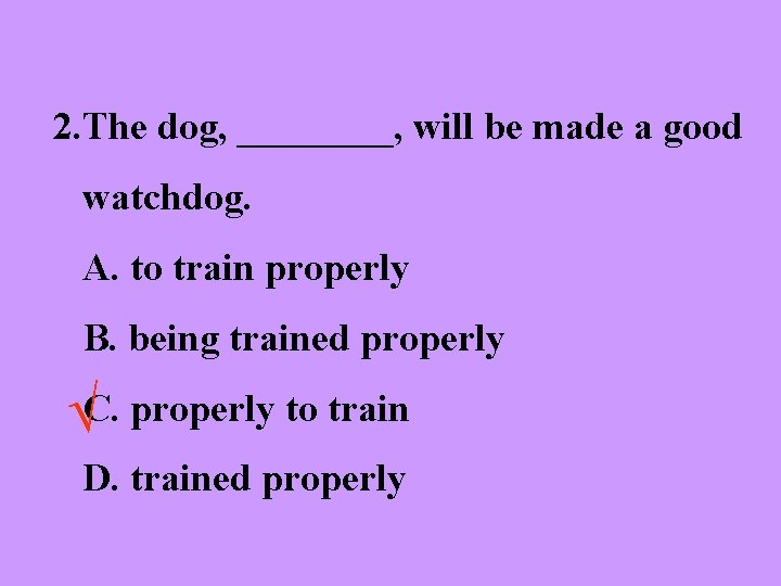 2. The dog, ____, will be made a good watchdog. A. to train properly