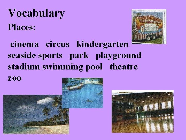 Vocabulary Places: cinema circus kindergarten seaside sports park playground stadium swimming pool theatre zoo