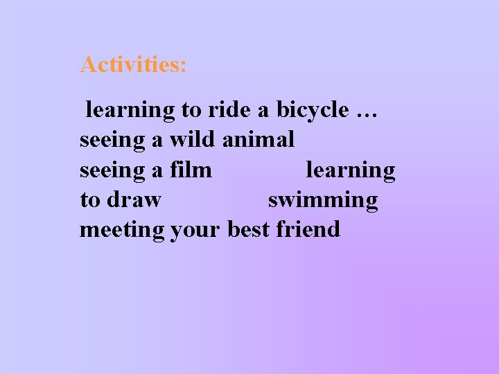 Activities: learning to ride a bicycle … seeing a wild animal seeing a film