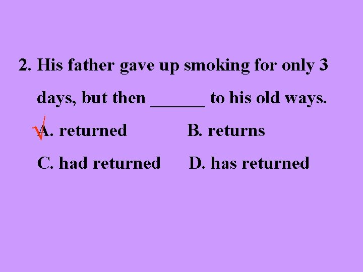 2. His father gave up smoking for only 3 days, but then ______ to