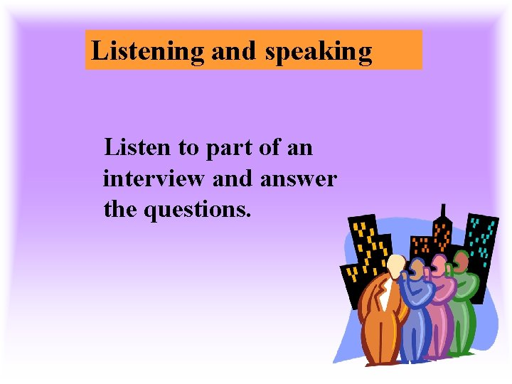 Listening and speaking Listen to part of an interview and answer the questions.