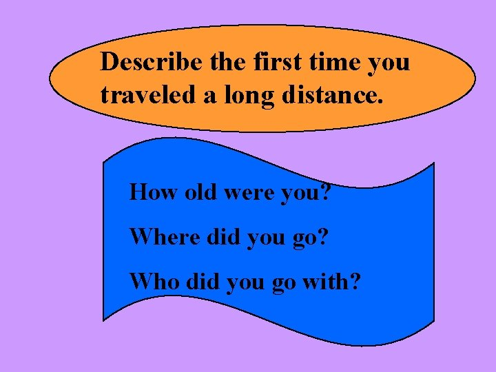 Describe the first time you traveled a long distance. How old were you? Where