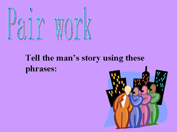 Tell the man's story using these phrases: