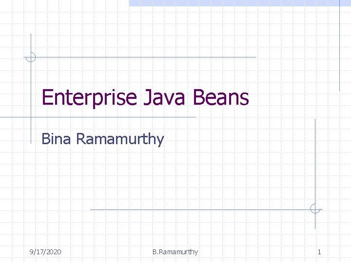 Enterprise Java Beans Bina Ramamurthy 9/17/2020 B. Ramamurthy 1