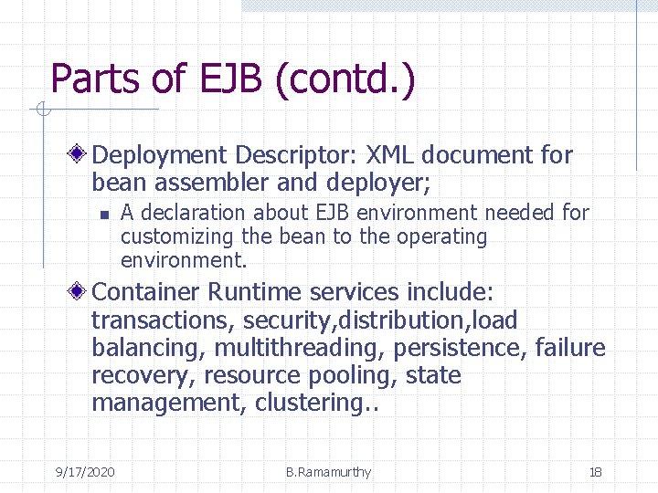 Parts of EJB (contd. ) Deployment Descriptor: XML document for bean assembler and deployer;