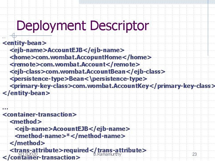 Deployment Descriptor … <entity-bean> <ejb-name>Account. EJB</ejb-name> <home>com. wombat. Accopunt. Home</home> <remote>com. wombat. Account</remote> <ejb-class>com.