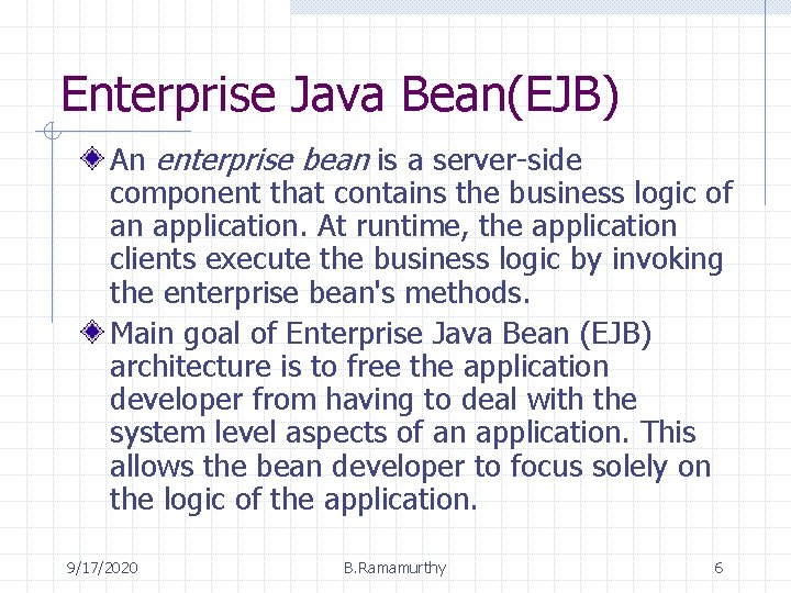 Enterprise Java Bean(EJB) An enterprise bean is a server-side component that contains the business