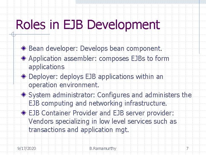 Roles in EJB Development Bean developer: Develops bean component. Application assembler: composes EJBs to