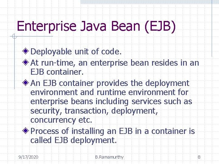 Enterprise Java Bean (EJB) Deployable unit of code. At run-time, an enterprise bean resides