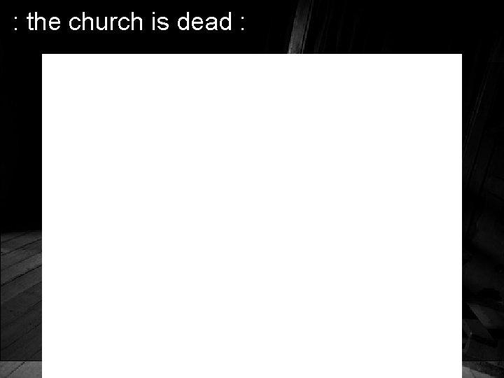 : the church is dead :