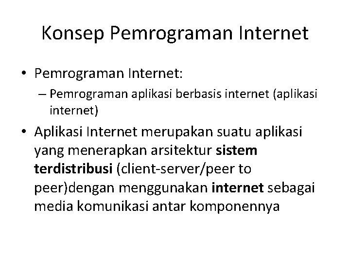 Konsep Pemrograman Internet • Pemrograman Internet: – Pemrograman aplikasi berbasis internet (aplikasi internet) •