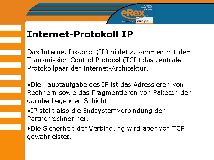 Internet-Protokoll IP Das Internet Protocol (IP) bildet zusammen mit dem Transmission Control Protocol (TCP)