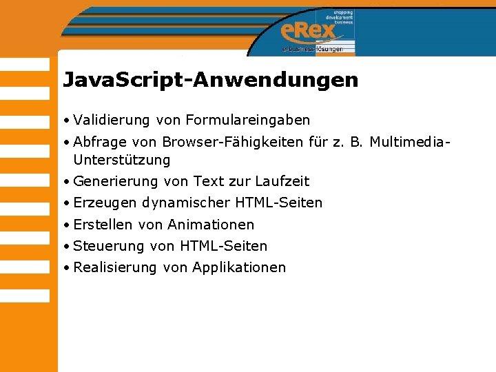 Java. Script-Anwendungen • Validierung von Formulareingaben • Abfrage von Browser-Fähigkeiten für z. B. Multimedia.