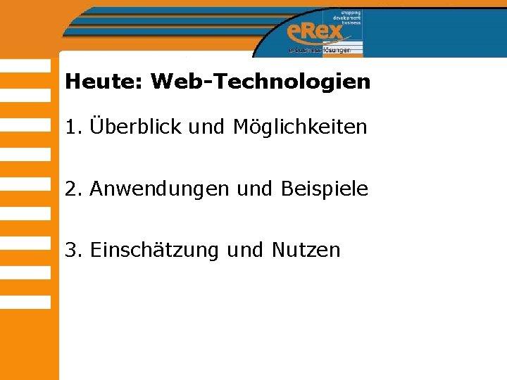 Heute: Web-Technologien 1. Überblick und Möglichkeiten 2. Anwendungen und Beispiele 3. Einschätzung und Nutzen