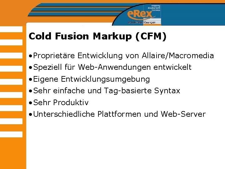 Cold Fusion Markup (CFM) • Proprietäre Entwicklung von Allaire/Macromedia • Speziell für Web-Anwendungen entwickelt