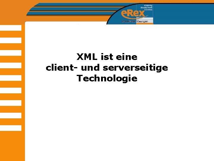 XML ist eine client- und serverseitige Technologie