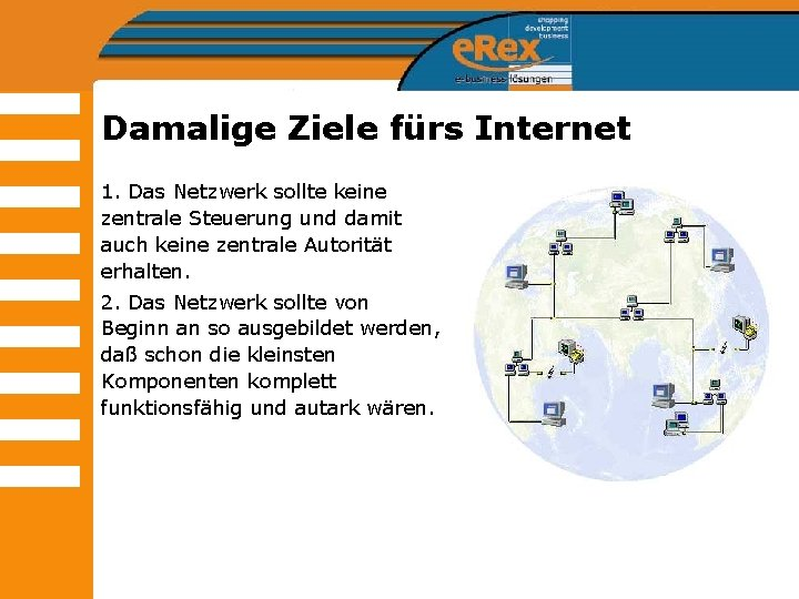 Damalige Ziele fürs Internet 1. Das Netzwerk sollte keine zentrale Steuerung und damit auch