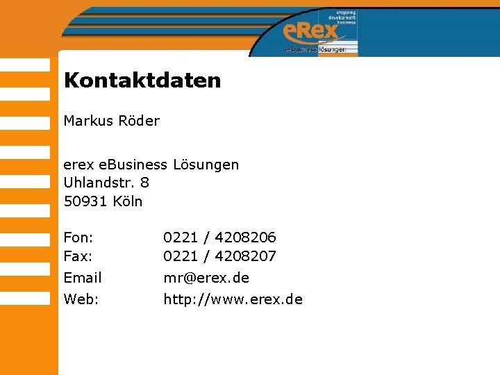 Kontaktdaten Markus Röder erex e. Business Lösungen Uhlandstr. 8 50931 Köln Fon: Fax: 0221
