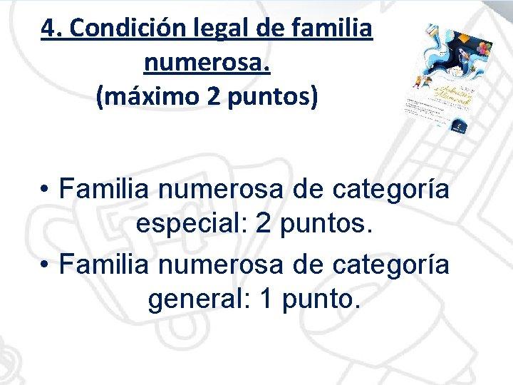 4. Condición legal de familia numerosa. (máximo 2 puntos) • Familia numerosa de categoría